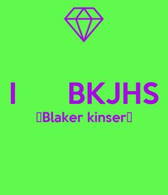 Poster:  I      BKJHS 👉Blaker kinser👈