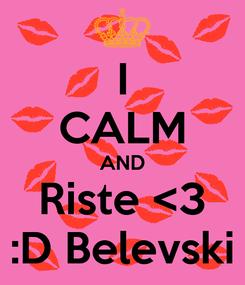 Poster: I CALM AND Riste <3 :D Belevski