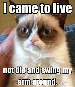 Poster: I came to live not die and swing my arm around.