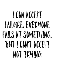 Poster: I can accept  failure, everyone  fails at something.  But I can't accept  not trying.