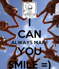 Poster: I CAN ALWAYS MAKE YOU SMILE =)
