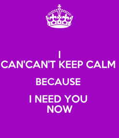 Poster: I CAN'CAN'T KEEP CALM  BECAUSE  I NEED YOU  NOW