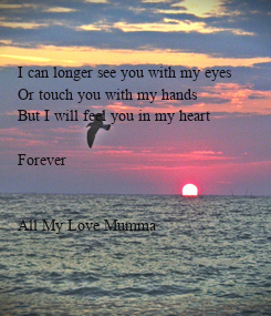 Poster:       I can longer see you with my eyes     Or touch you with my hands     But I will feel you in