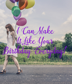 Poster: I Can Make It Like Your Birthday Everyday!