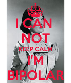 Poster: I CAN  NOT KEEP CALM I'M BIPOLAR