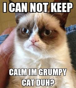 Poster: I CAN NOT KEEP CALM IM GRUMPY CAT DUH?