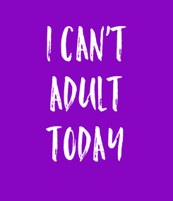 Poster: I CAN'T ADULT TODAY