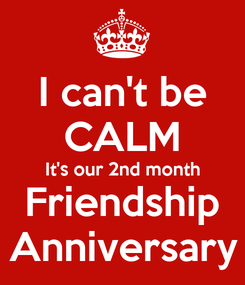 Poster: I can't be CALM It's our 2nd month Friendship Anniversary