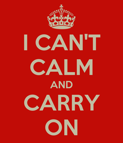 Poster: I CAN'T CALM AND CARRY ON