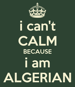 Poster: i can't CALM BECAUSE i am ALGERIAN