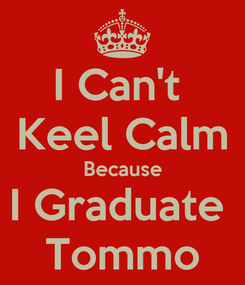 Poster: I Can't  Keel Calm Because I Graduate  Tommo