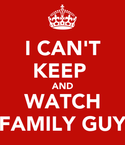 Poster: I CAN'T KEEP  AND WATCH FAMILY GUY