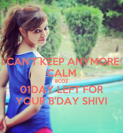 Poster: I CAN'T KEEP ANYMORE  CALM BCOZ 01DAY LEFT FOR YOUR B'DAY SHIVI