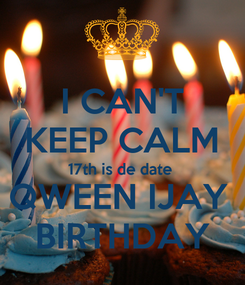 Poster: I CAN'T KEEP CALM 17th is de date  QWEEN IJAY  BIRTHDAY