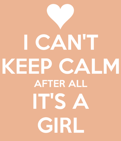 Poster: I CAN'T KEEP CALM AFTER ALL IT'S A GIRL