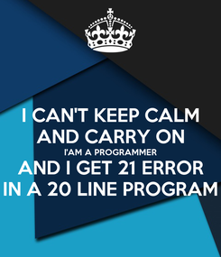 Poster: I CAN'T KEEP CALM AND CARRY ON I'AM A PROGRAMMER AND I GET 21 ERROR IN A 20 LINE PROGRAM