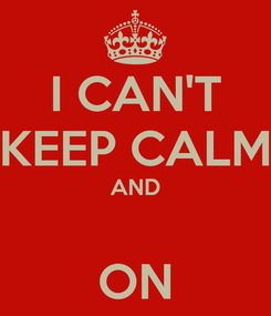 Poster: I CAN'T KEEP CALM AND  ON