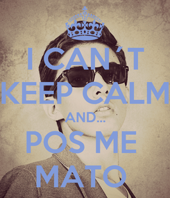 Poster: I CAN´T  KEEP CALM  AND... POS ME  MATO