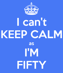 Poster: I can't KEEP CALM as I'M FIFTY
