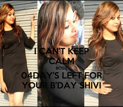 Poster: I CAN'T KEEP CALM BCOZ 04DAY'S LEFT FOR YOUR B'DAY SHIVI
