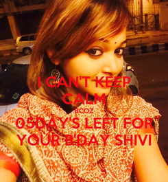 Poster: I CAN'T KEEP CALM BCOZ 05DAY'S LEFT FOR YOUR B'DAY SHIVI