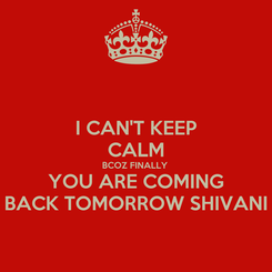 Poster: I CAN'T KEEP CALM BCOZ FINALLY  YOU ARE COMING BACK TOMORROW SHIVANI