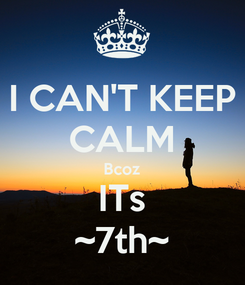 Poster: I CAN'T KEEP CALM Bcoz ITs ~7th~