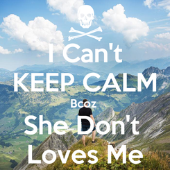 Poster: I Can't KEEP CALM Bcoz  She Don't  Loves Me