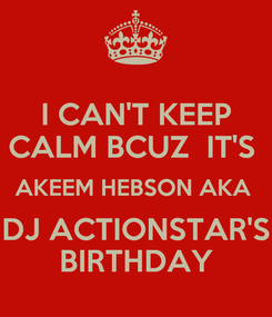 Poster: I CAN'T KEEP CALM BCUZ  IT'S  AKEEM HEBSON AKA  DJ ACTIONSTAR'S BIRTHDAY