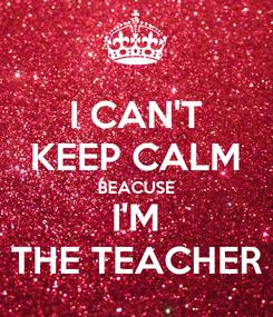 Poster: I CAN'T KEEP CALM BEACUSE I'M THE TEACHER