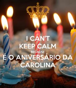Poster: I CAN'T KEEP CALM BECAUSE É O ANIVERSÁRIO DA CAROLINA
