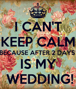 Poster: I CAN'T KEEP CALM BECAUSE AFTER 2 DAYS  IS MY  WEDDING!