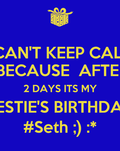 Poster: I CAN'T KEEP CALM  BECAUSE  AFTER 2 DAYS ITS MY BESTIE'S BIRTHDAY #Seth ;) :*