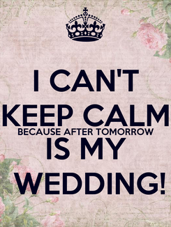 Poster: I CAN'T KEEP CALM BECAUSE AFTER TOMORROW IS MY  WEDDING!