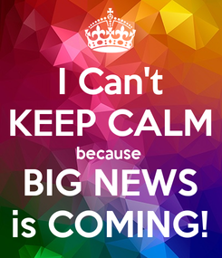 Poster: I Can't KEEP CALM because  BIG NEWS is COMING!