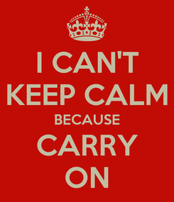 Poster: I CAN'T KEEP CALM BECAUSE CARRY ON
