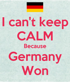 Poster: I can't keep CALM Because Germany Won