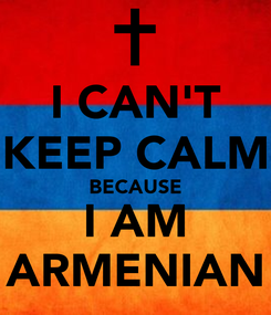 Poster: I CAN'T KEEP CALM BECAUSE I AM ARMENIAN