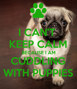 Poster: I CAN'T  KEEP CALM BECAUSE I AM CUDDLING WITH PUPPIES