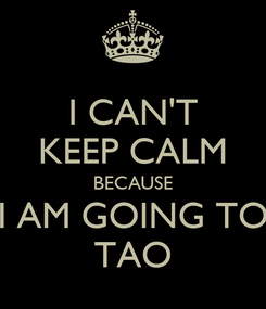 Poster: I CAN'T KEEP CALM BECAUSE I AM GOING TO TAO
