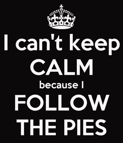 Poster: I can't keep CALM because I FOLLOW THE PIES