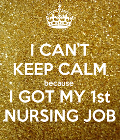 Poster: I CAN'T KEEP CALM because  I GOT MY 1st NURSING JOB