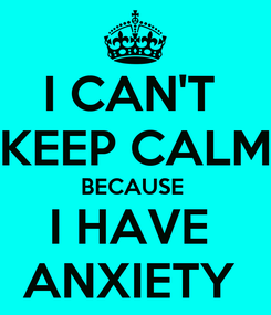 Poster: I CAN'T  KEEP CALM BECAUSE  I HAVE  ANXIETY
