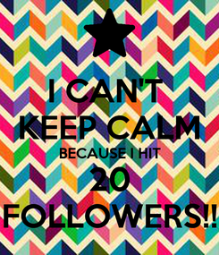 Poster: I CAN'T  KEEP CALM BECAUSE I HIT 20 FOLLOWERS!!