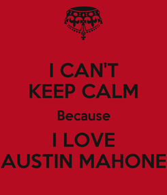 Poster: I CAN'T KEEP CALM Because I LOVE AUSTIN MAHONE