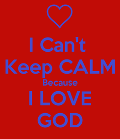 Poster: I Can't  Keep CALM Because I LOVE GOD