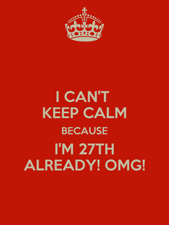Poster: I CAN'T  KEEP CALM BECAUSE I'M 27TH ALREADY! OMG!