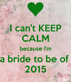 Poster: I can't KEEP CALM because I'm a bride to be of  2015
