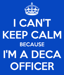 Poster: I CAN'T KEEP CALM BECAUSE I'M A DECA OFFICER