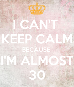 Poster: I CAN'T  KEEP CALM BECAUSE  I'M ALMOST 30